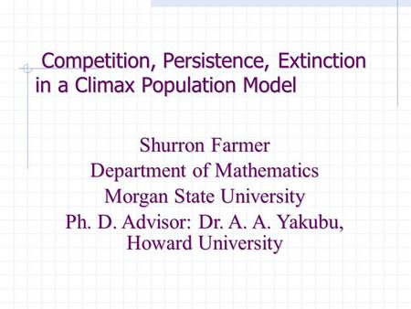 Competition, Persistence, Extinction in a Climax Population Model Competition, Persistence, Extinction in a Climax Population Model Shurron Farmer Department.