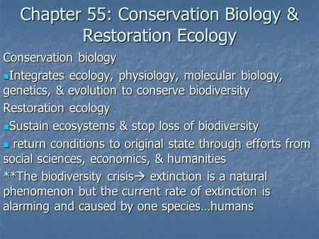Chapter 55: Conservation Biology & Restoration Ecology Conservation biology Integrates ecology, physiology, molecular biology, genetics, & evolution to.