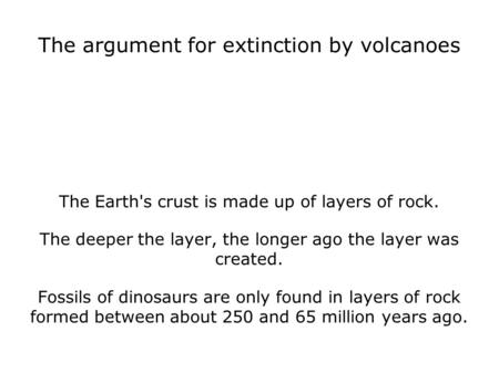 The argument for extinction by volcanoes The Earth's crust is made up of layers of rock. The deeper the layer, the longer ago the layer was created. Fossils.