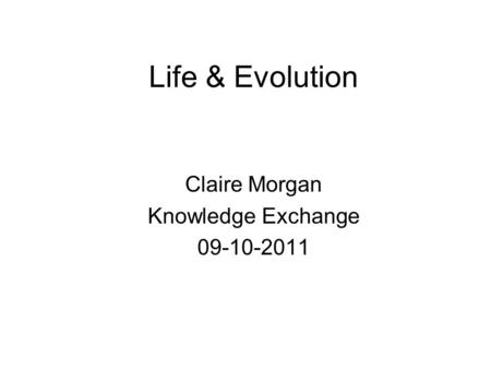 Life & Evolution Claire Morgan Knowledge Exchange 09-10-2011.