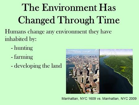 The Environment Has Changed Through Time Humans change any environment they have inhabited by: - hunting - farming - developing the land Manhattan, NYC.