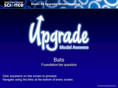 Model B3 Upgrade: Model Answers 2 © Oxford University Press 2011 Bats Foundation tier question Click anywhere on this screen to proceed. Navigate using.