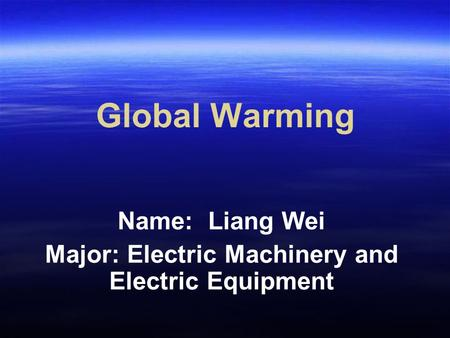Global Warming Name: Liang Wei Major: Electric Machinery and Electric Equipment.