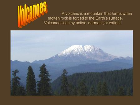 Volcanoes A volcano is a mountain that forms when 		molten rock is forced to the Earth's surface. 		Volcanoes can by active, dormant, or extinct.