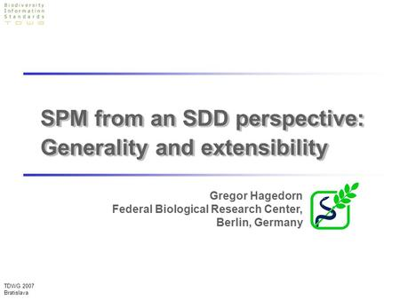 TDWG 2007 Bratislava SPM from an SDD perspective: Generality and extensibility Gregor Hagedorn Federal Biological Research Center, Berlin, Germany.