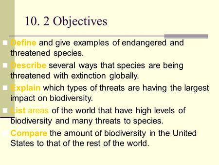 10. 2 Objectives Define and give examples of endangered and threatened species. Describe several ways that species are being threatened with extinction.