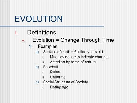 EVOLUTION I. Definitions A. Evolution = Change Through Time 1. Examples a) Surface of earth ~ 6billion years old i. Much evidence to indicate change ii.
