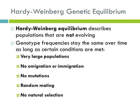 Hardy-Weinberg Genetic Equilibrium  Hardy-Weinberg equilibrium describes populations that are not evolving  Genotype frequencies stay the same over time.