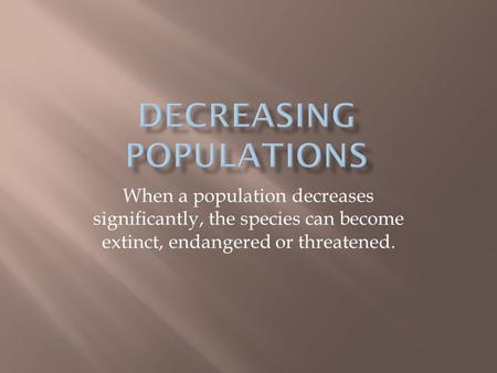 When a population decreases significantly, the species can become extinct, endangered or threatened.