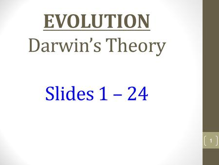 "EVOLUTION Darwin's Theory Slides 1 – 24 1 Consider This… "" Individual organisms live, reproduce and die. Individuals, however, do not evolve; populations."