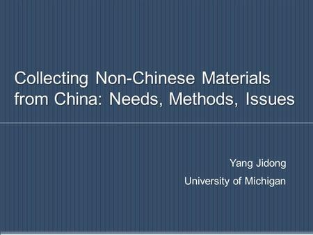 Collecting Non-Chinese Materials from China: Needs, Methods, Issues Yang Jidong University of Michigan.