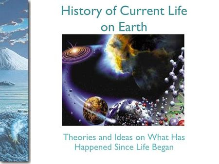 Slide 1 History of Current Life on Earth Theories and Ideas on What Has Happened Since Life Began.