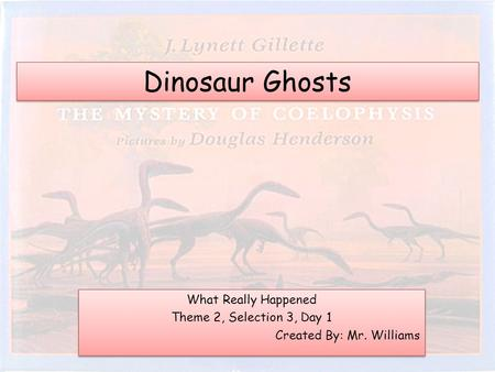 Dinosaur Ghosts What Really Happened Theme 2, Selection 3, Day 1 Created By: Mr. Williams What Really Happened Theme 2, Selection 3, Day 1 Created By: