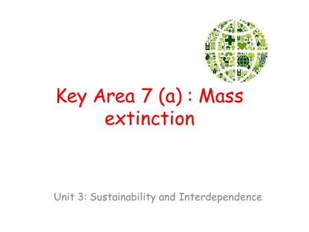 Key Area 7 (a) : Mass extinction Unit 3: Sustainability and Interdependence.