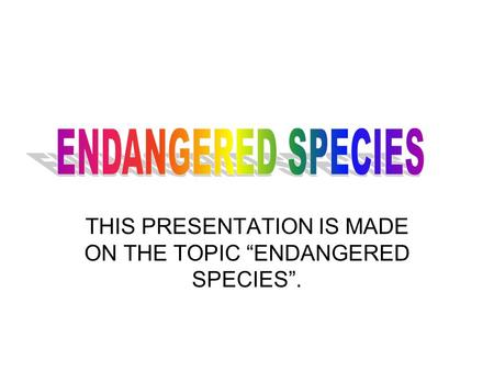"THIS PRESENTATION IS MADE ON THE TOPIC ""ENDANGERED SPECIES""."