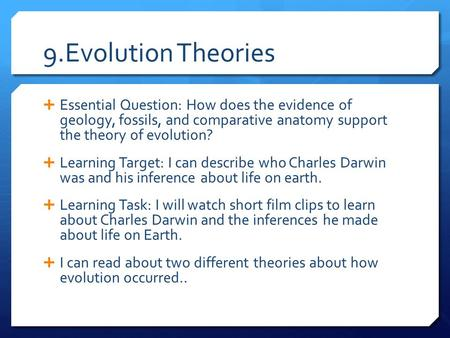 9.Evolution Theories  Essential Question: How does the evidence of geology, fossils, and comparative anatomy support the theory of evolution?  Learning.