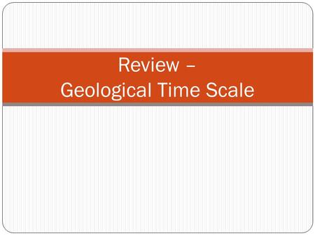 Review – Geological Time Scale. Refer to pink sheet in NB: 2 Questions: 1. Put the following organisms in order from those that appeared first on Earth.
