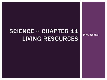 Mrs. Costa SCIENCE ~ CHAPTER 11 LIVING RESOURCES.