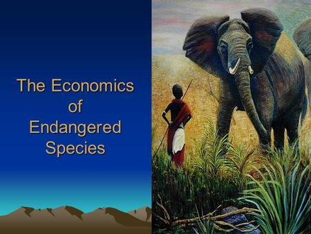The Economics of Endangered Species. Endangered Species An endangered species is a population of an organism which is at risk of becoming extinct because.