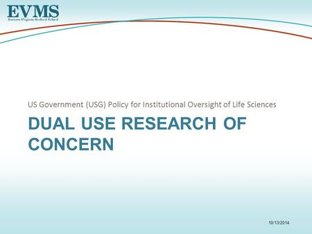 DUAL USE RESEARCH OF CONCERN US Government (USG) Policy for Institutional Oversight of Life Sciences 10/13/2014.