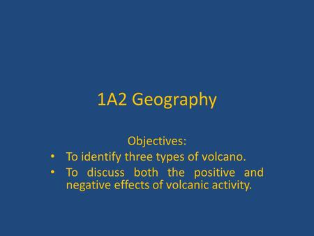 1A2 Geography Objectives: To identify three types of volcano. To discuss both the positive and negative effects of volcanic activity.