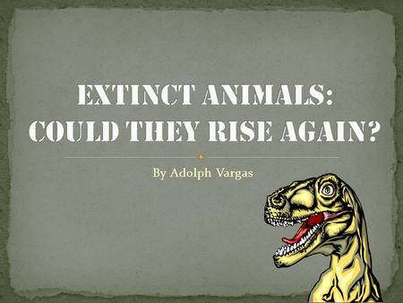 By Adolph Vargas For this project on genetics, I chose to focus on the topic of genetically reproducing extinct animals. In simpler terms, my project.