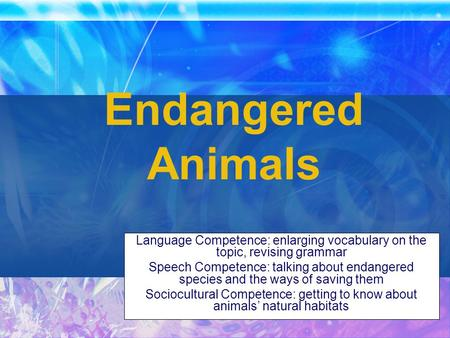 Endangered Animals Language Competence: enlarging vocabulary on the topic, revising grammar Speech Competence: talking about endangered species and the.