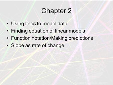 Chapter 2 Using lines to model data Finding equation of linear models Function notation/Making predictions Slope as rate of change.