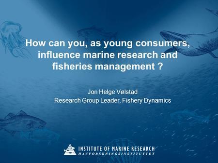 How can you, as young consumers, influence marine research and fisheries management ? Jon Helge Vølstad Research Group Leader, Fishery Dynamics.