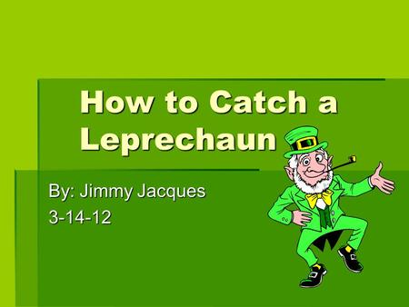 How to Catch a Leprechaun By: Jimmy Jacques 3-14-12.