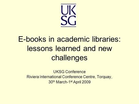E-books in academic libraries: lessons learned and new challenges UKSG Conference Riviera International Conference Centre, Torquay, 30 th March-1 st April.