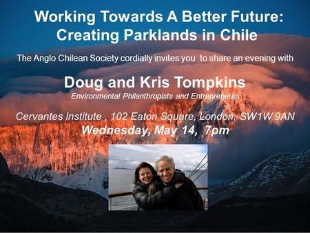 Working Towards A Better Future: Creating Parklands in Chile The Anglo Chilean Society cordially invites you to share an evening with Doug and Kris Tompkins.