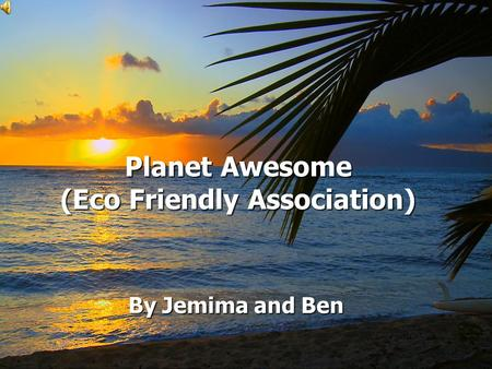 Planet Awesome (Eco Friendly Association) Planet Awesome (Eco Friendly Association) By Jemima and Ben.