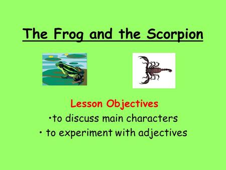 The Frog and the Scorpion Lesson Objectives to discuss main characters to experiment with adjectives.
