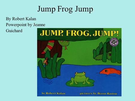 Jump Frog Jump By Robert Kalan Powerpoint by Jeanne Guichard.