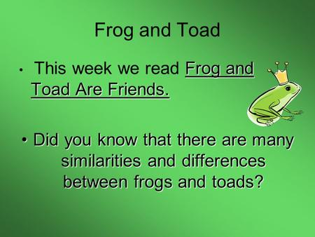 Frog and Toad Frog and Toad Are Friends. This week we read Frog and Toad Are Friends. Did you know that there are many similarities and differences between.