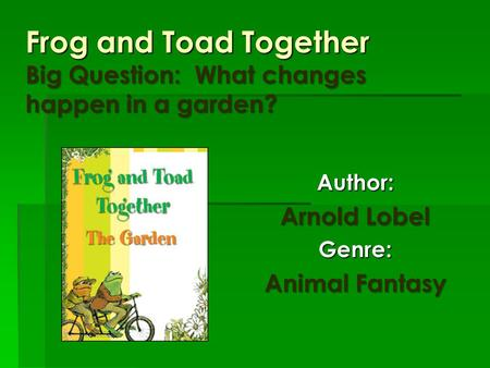Frog and Toad Together Big Question: What changes happen in a garden? Author: Arnold Lobel Genre: Animal Fantasy.