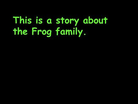 This is a story about the Frog family.