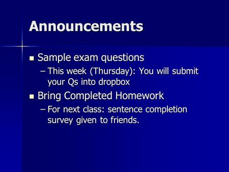 Announcements Sample exam questions Sample exam questions –This week (Thursday): You will submit your Qs into dropbox Bring Completed Homework Bring Completed.