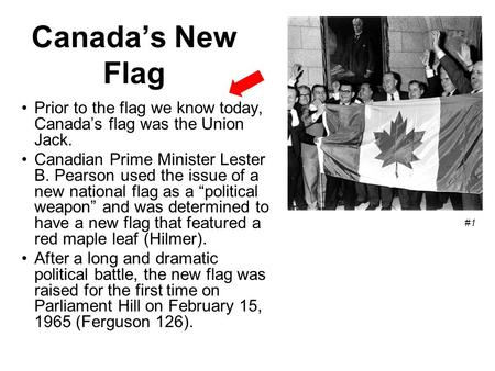 Canada's New Flag Prior to the flag we know today, Canada's flag was the Union Jack. Canadian Prime Minister Lester B. Pearson used the issue of a new.
