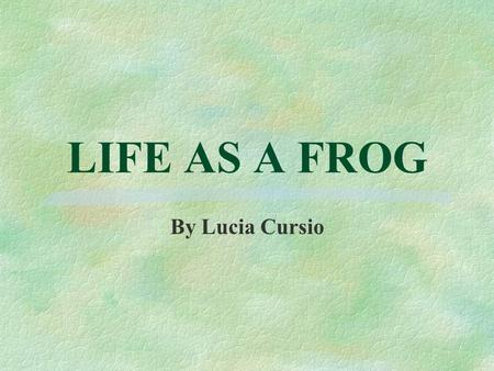 LIFE AS A FROG By Lucia Cursio What is a Frog §Frogs belong to the zoological class known as Amphibia. §Amphibians are cold-blooded vertebrates. §What.