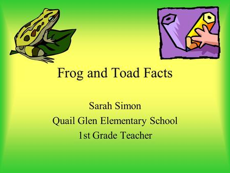 Frog and Toad Facts Sarah Simon Quail Glen Elementary School 1st Grade Teacher.