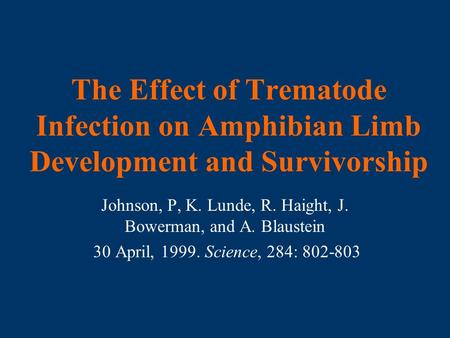 The Effect of Trematode Infection on Amphibian Limb Development and Survivorship Johnson, P, K. Lunde, R. Haight, J. Bowerman, and A. Blaustein 30 April,