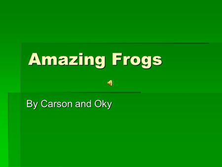 Amazing Frogs By Carson and Oky The Frog's Body  How do frogs make noise?  They croak by inflating their vocal sacs in their throats and vibrating.