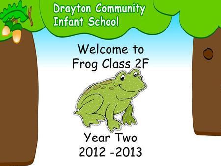 Welcome to Frog Class 2F Year Two 2012 -2013. Adults: Mrs Gray Mrs Colton Works every morning and works with small groups on Monday and Tuesday afternoons.