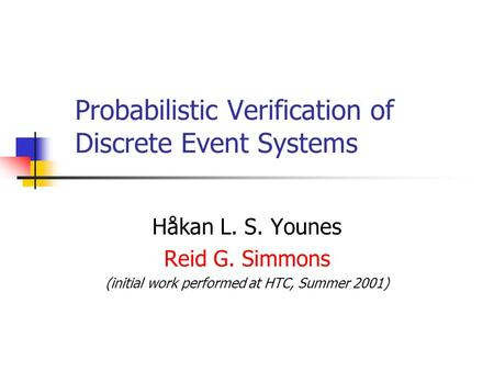 Probabilistic Verification of Discrete Event Systems Håkan L. S. Younes Reid G. Simmons (initial work performed at HTC, Summer 2001)