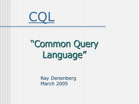 "CQL ""Common Query Language"" Ray Denenberg March 2005."