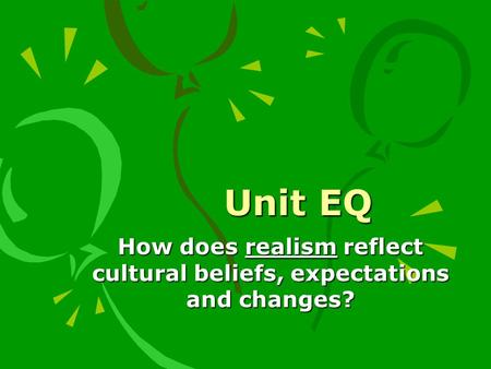 Unit EQ How does realism reflect cultural beliefs, expectations and changes?
