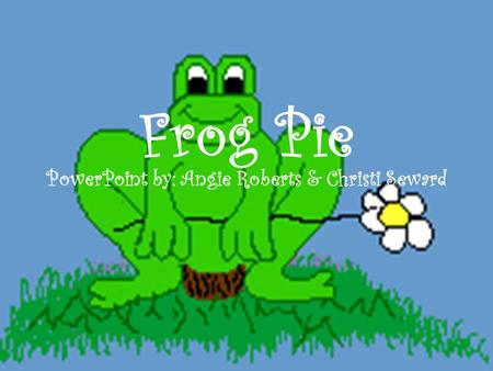 Frog Pie PowerPoint by: Angie Roberts & Christi Seward.
