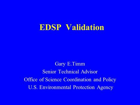 EDSP Validation Gary E.Timm Senior Technical Advisor Office of Science Coordination and Policy U.S. Environmental Protection Agency.